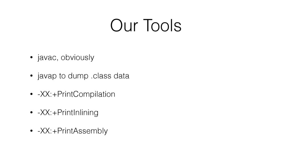 Our Tools • javac, obviously • javap to dump .c...
