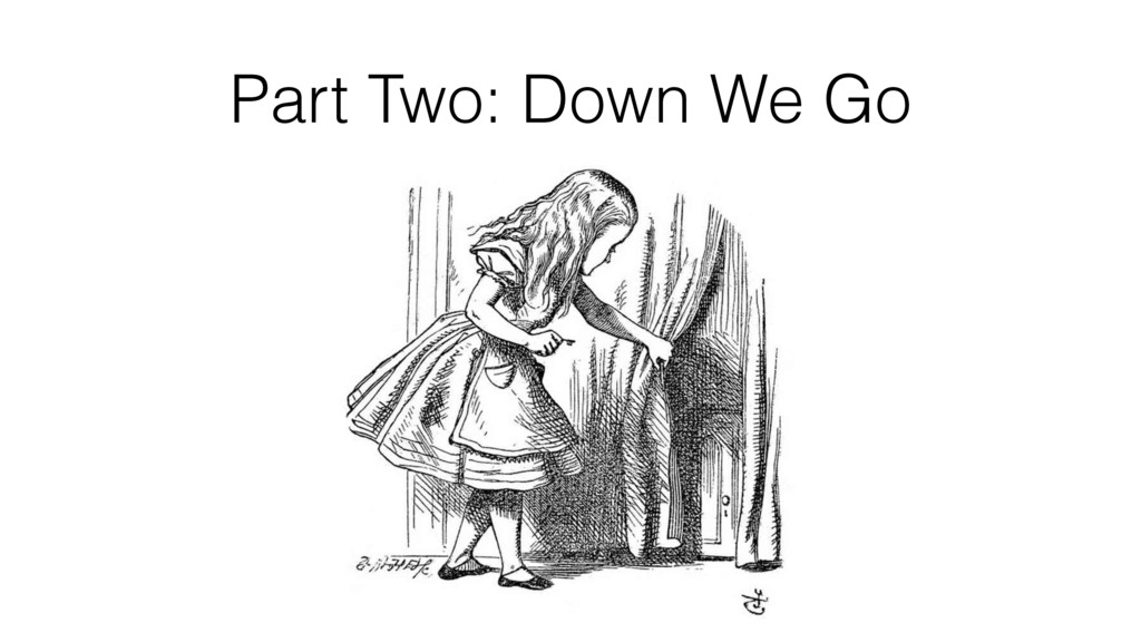 Part Two: Down We Go