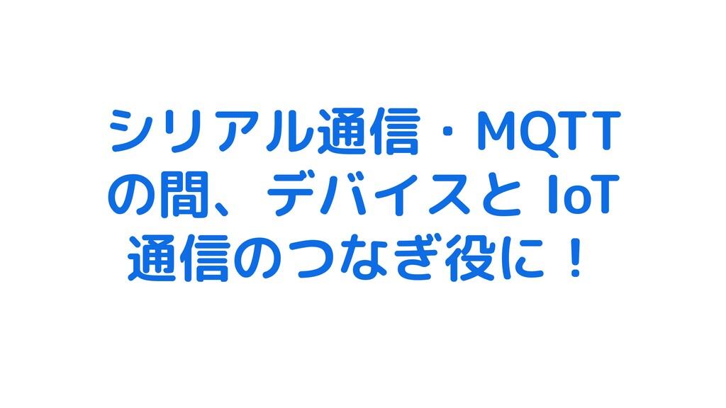シリアル通信・MQTT の間、デバイスと IoT 通信のつなぎ役に!