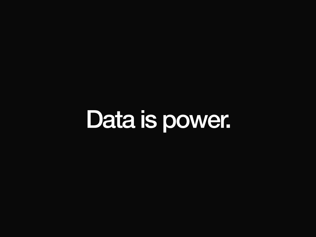 Data is power.