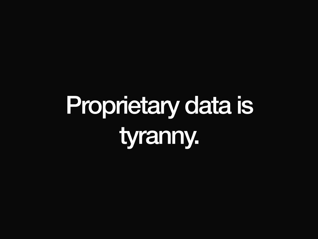 Proprietary data is tyranny.