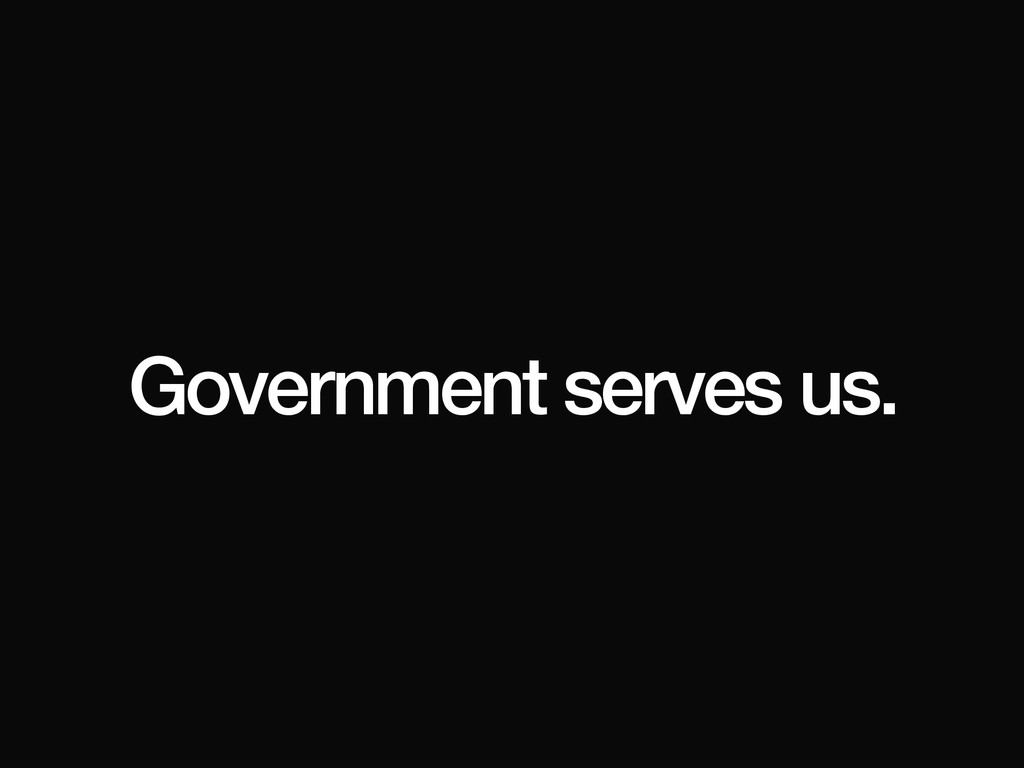 Government serves us.