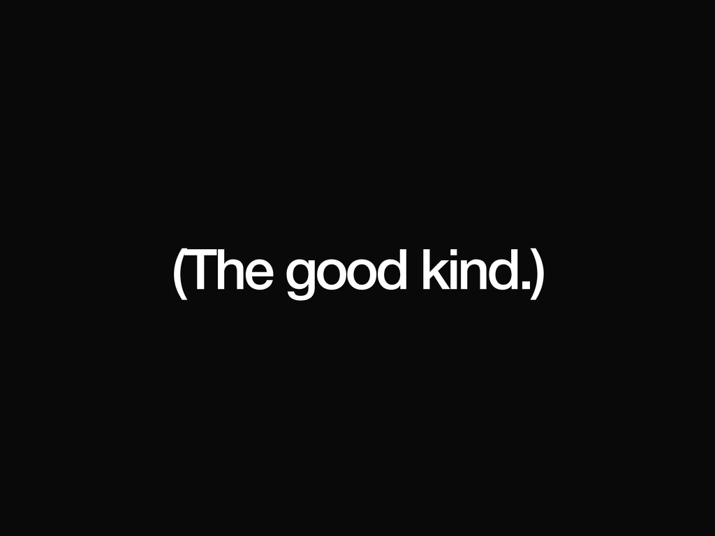 (The good kind.)