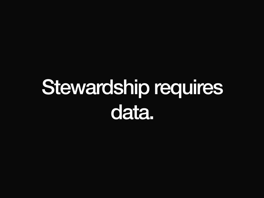 Stewardship requires data.