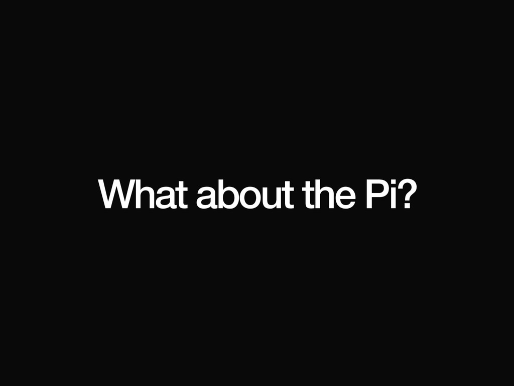 What about the Pi?