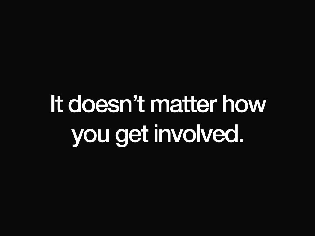 It doesn't matter how you get involved.