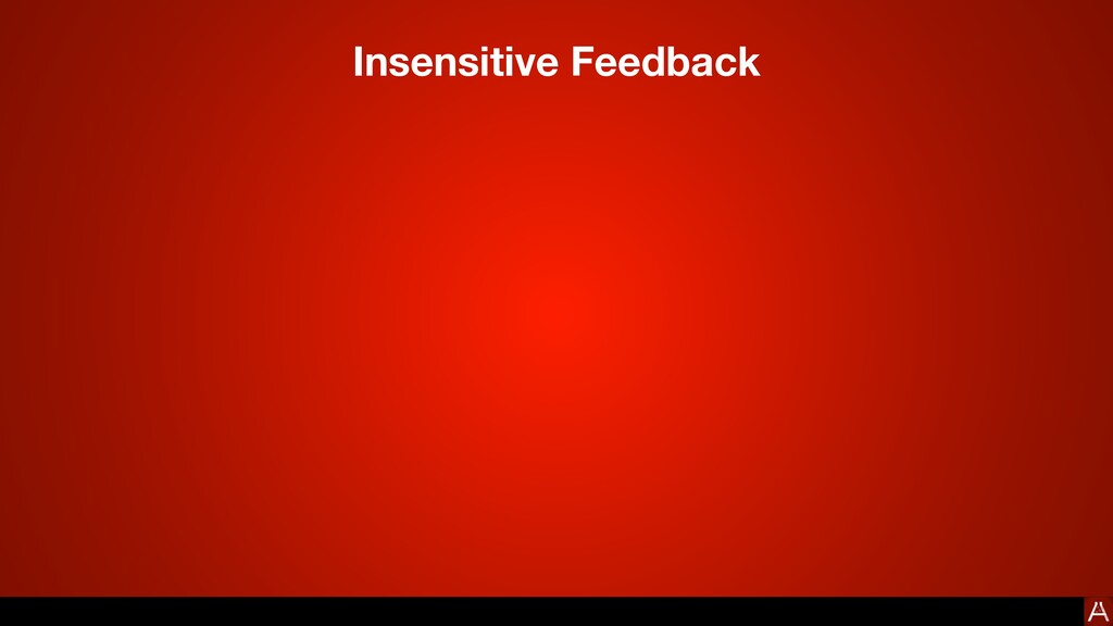 Insensitive Feedback No. This can't possibly wo...