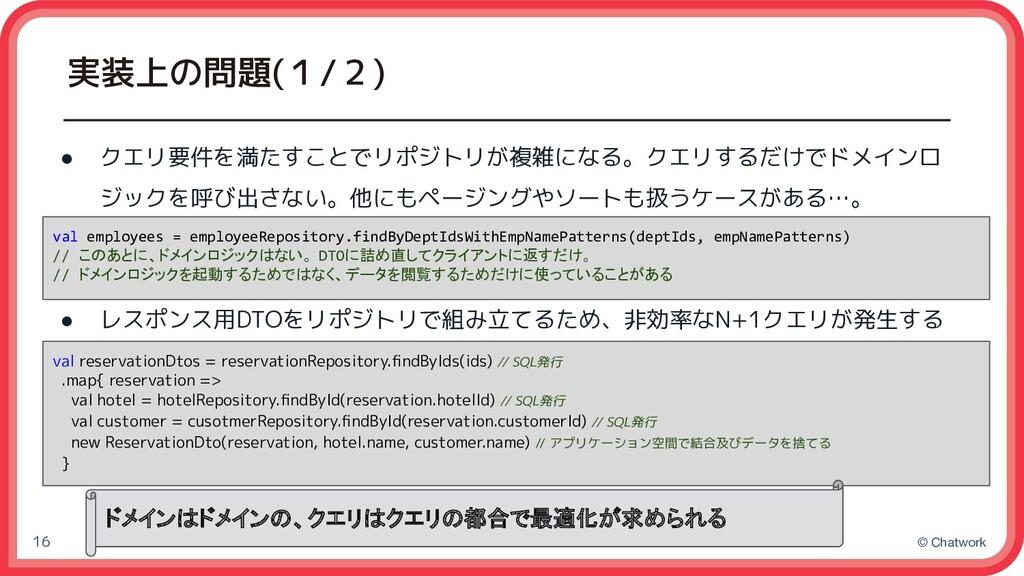 © Chatwork 実装上の問題(1/2) 16 ● クエリ要件を満たすことでリポジトリが複...