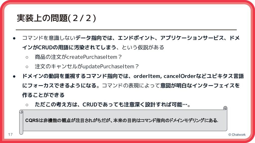 © Chatwork 実装上の問題(2/2) 17 ● コマンドを意識しないデータ指向では、エ...