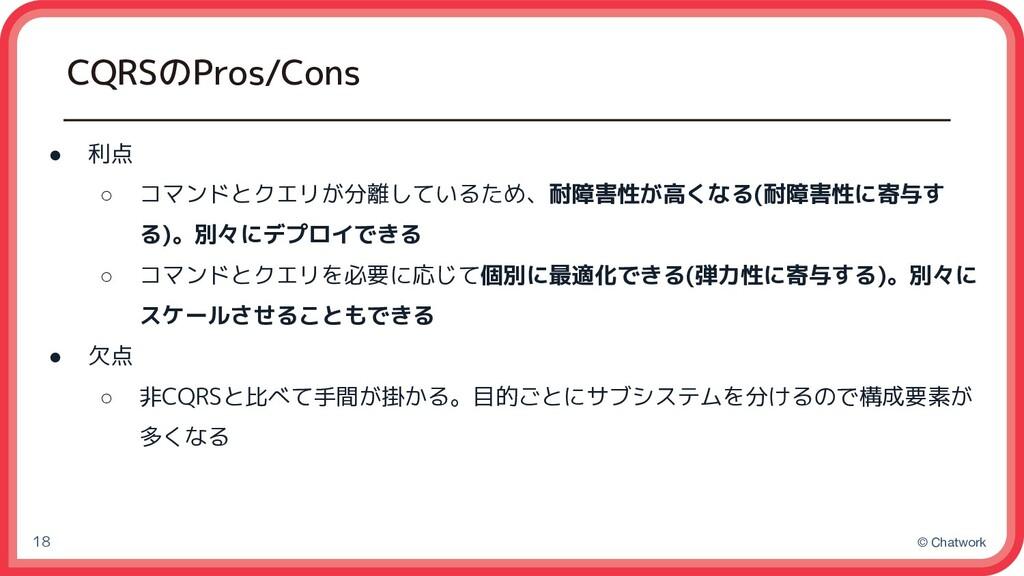 © Chatwork CQRSのPros/Cons 18 ● 利点 ○ コマンドとクエリが分離...
