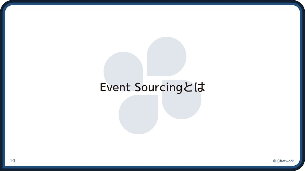 © Chatwork Event Sourcingとは 19