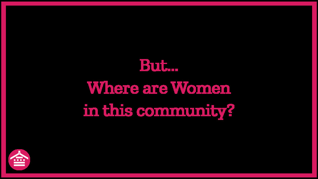 But... Where are Women in this community?