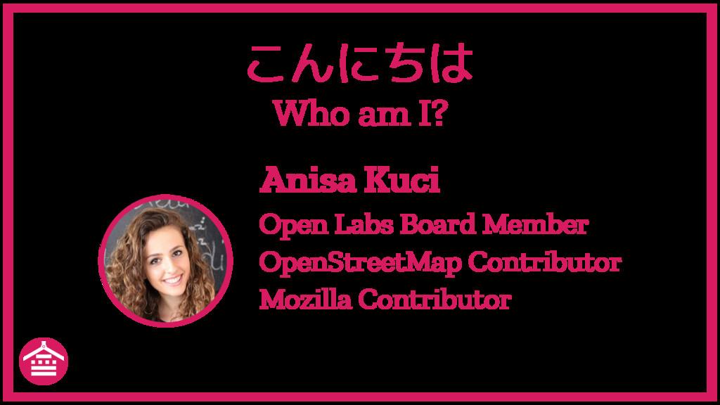 こんにちは Who am I? Anisa Kuci Open Labs Board Memb...