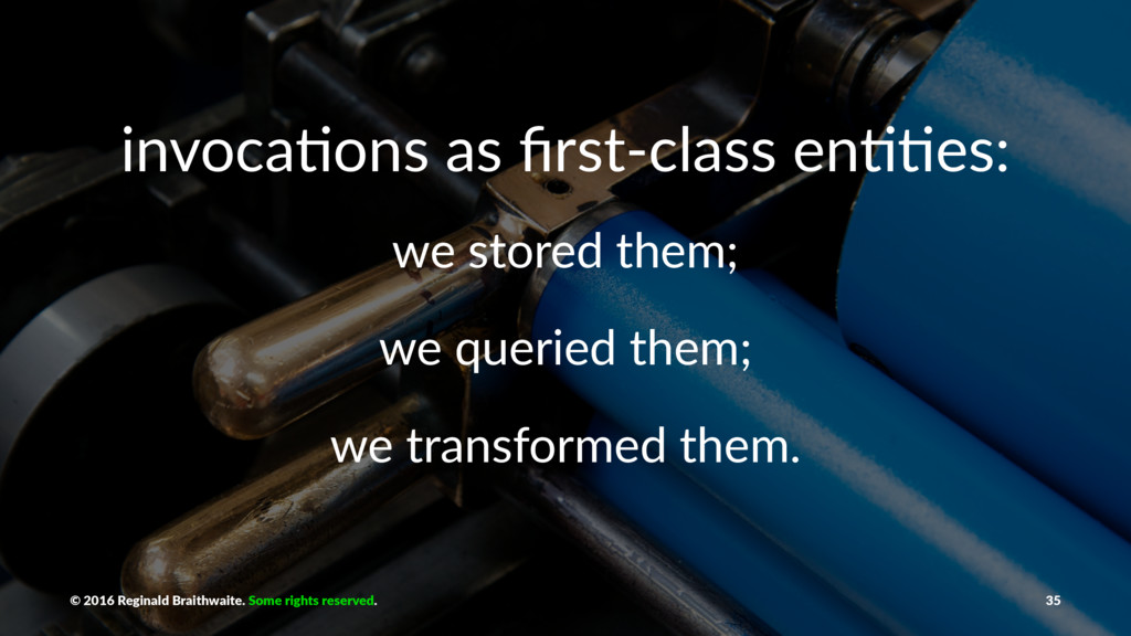 invoca'ons as first-class en''es: we stored them...
