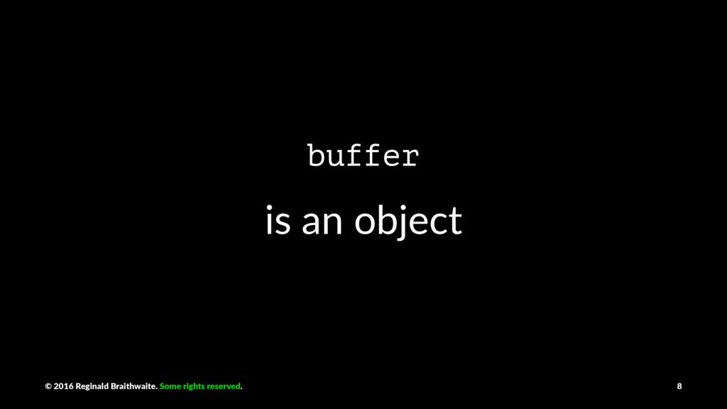 buffer is an object © 2016 Reginald Braithwaite...