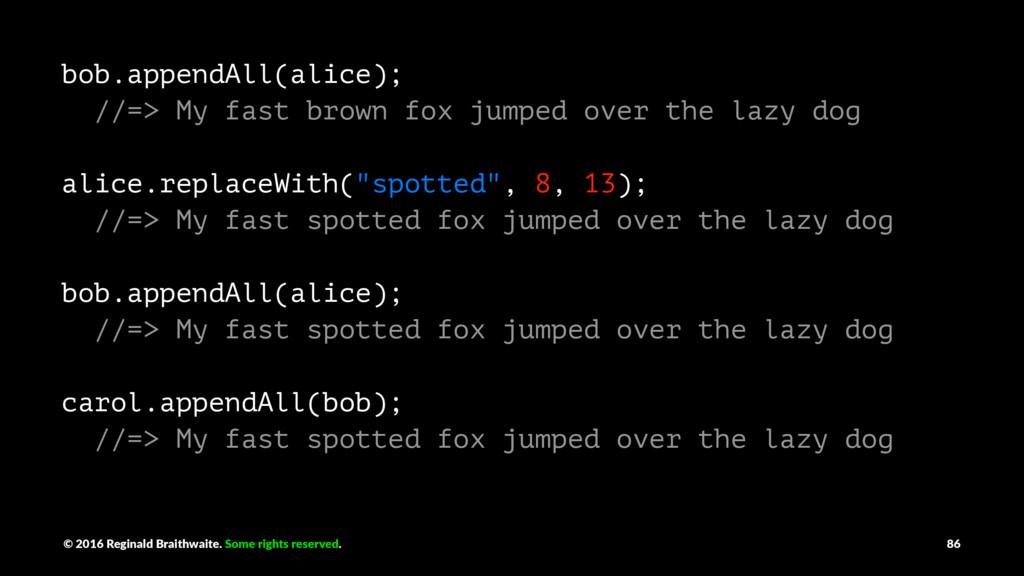 bob.appendAll(alice); //=> My fast brown fox ju...