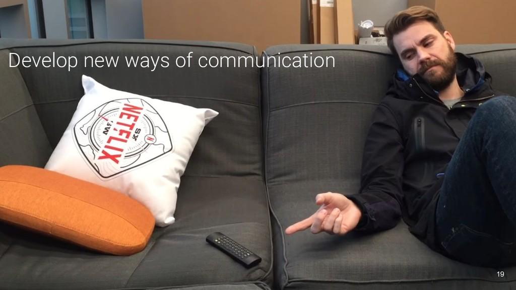 Develop new ways of communication 19