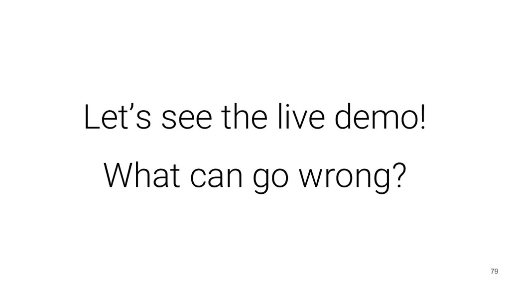 Let's see the live demo! What can go wrong? 79