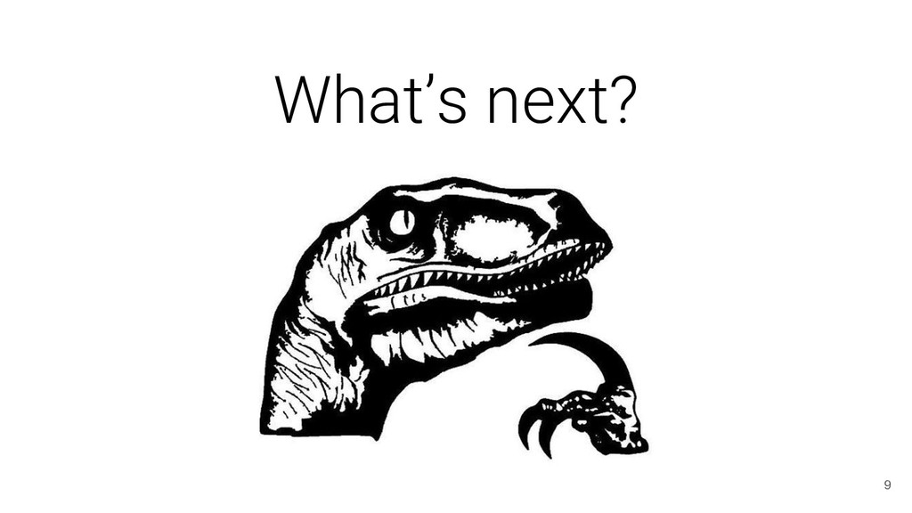 What's next? 9