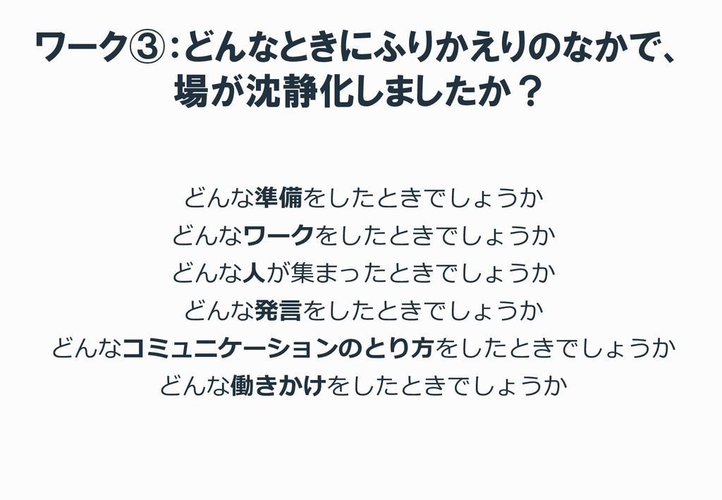 ワーク③:どんなときにふりかえりのなかで、 場が沈静化しましたか? どんな準備をしたときでしょ...