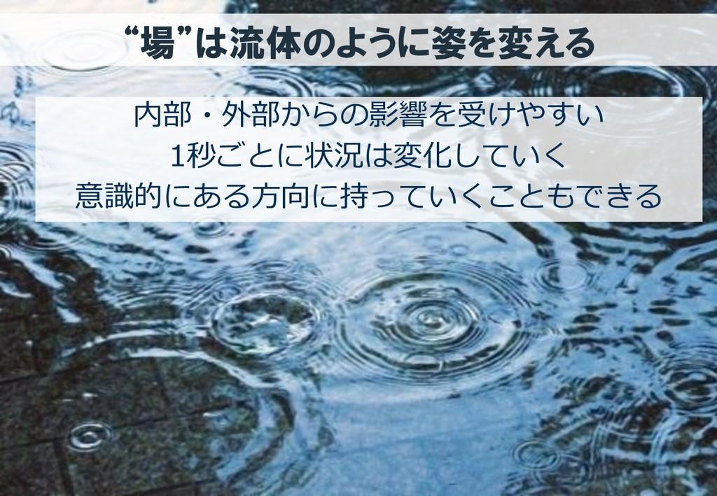 """""""場""""は流体のように姿を変える 内部・外部からの影響を受けやすい 1秒ごとに状況は変化していく..."""
