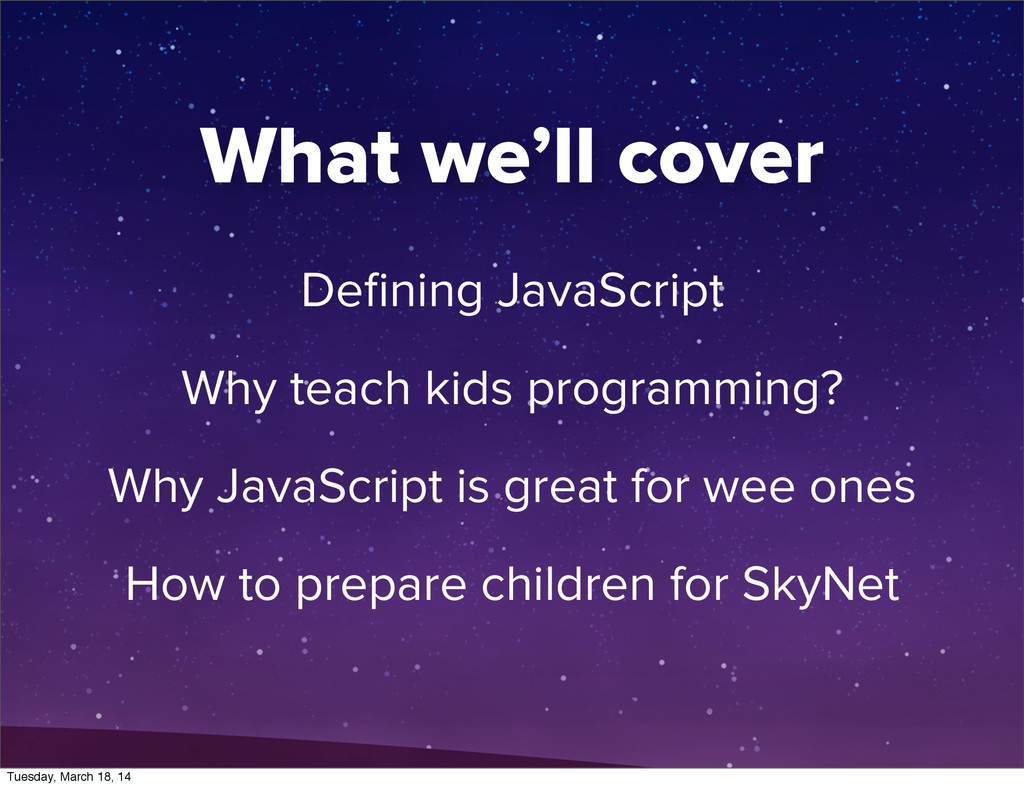 What we'll cover Defining JavaScript Why teach k...
