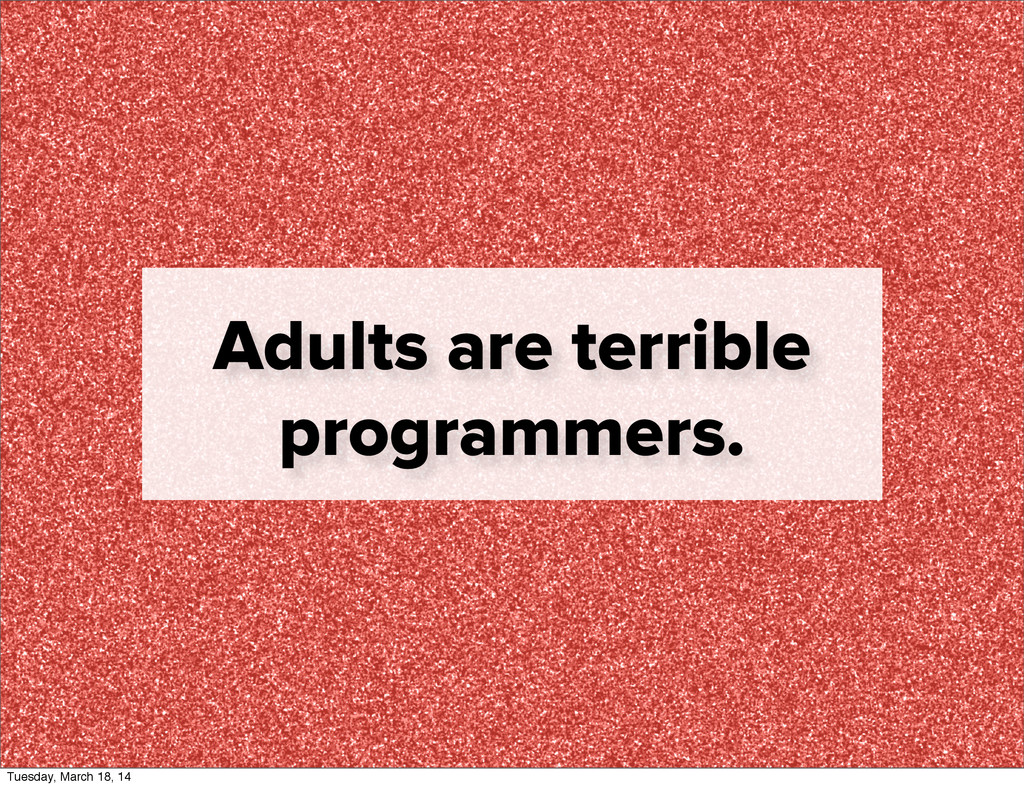 Adults are terrible programmers. Tuesday, March...