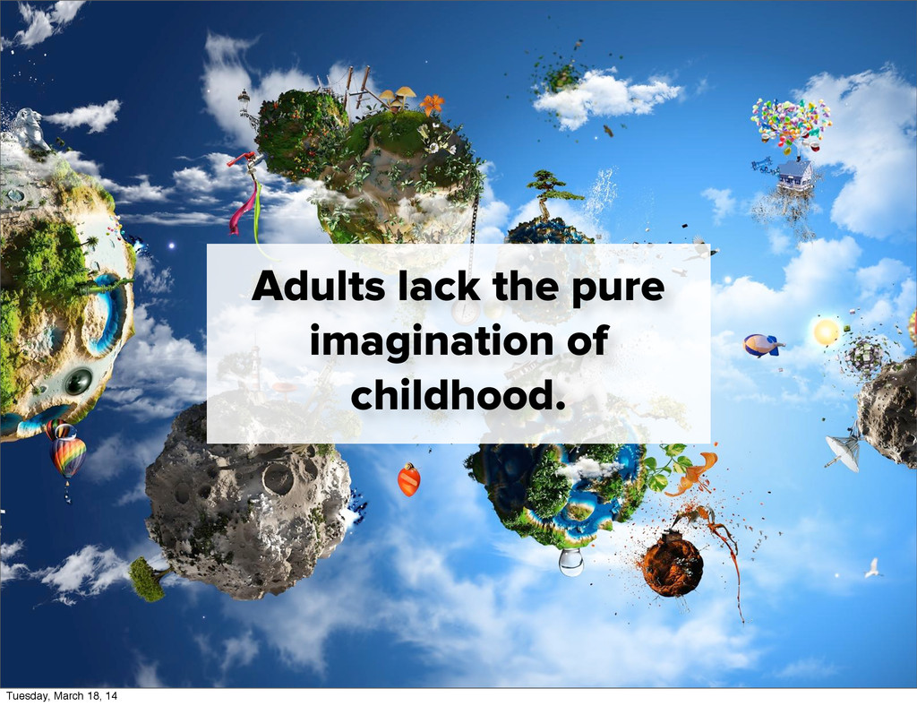 Adults lack the pure imagination of childhood. ...