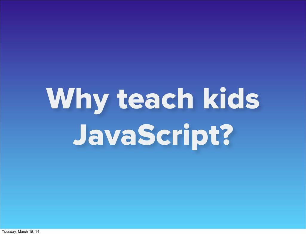 Why teach kids JavaScript? Tuesday, March 18, 14