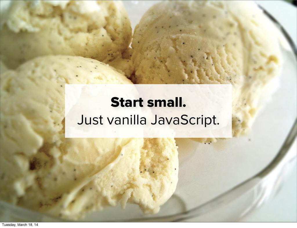 Start small. Just vanilla JavaScript. Tuesday, ...