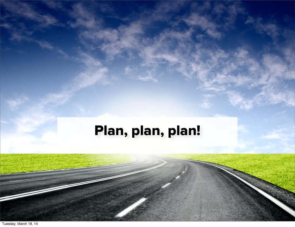 Plan, plan, plan! Tuesday, March 18, 14