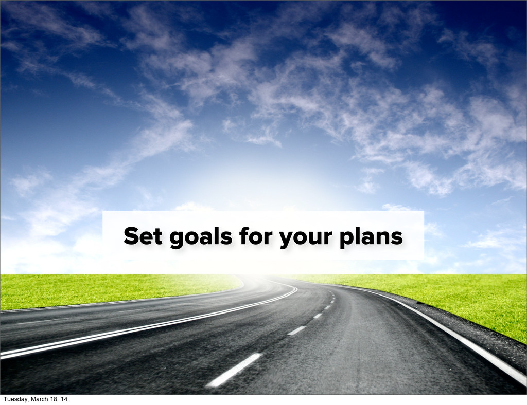 Set goals for your plans Tuesday, March 18, 14
