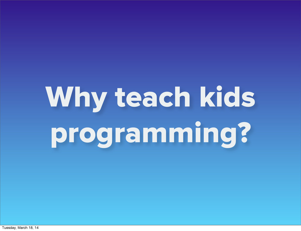 Why teach kids programming? Tuesday, March 18, ...