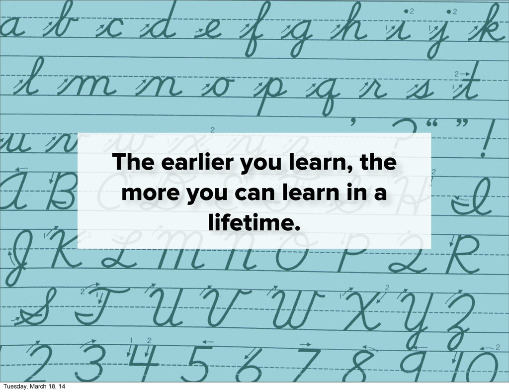 The earlier you learn, the more you can learn i...