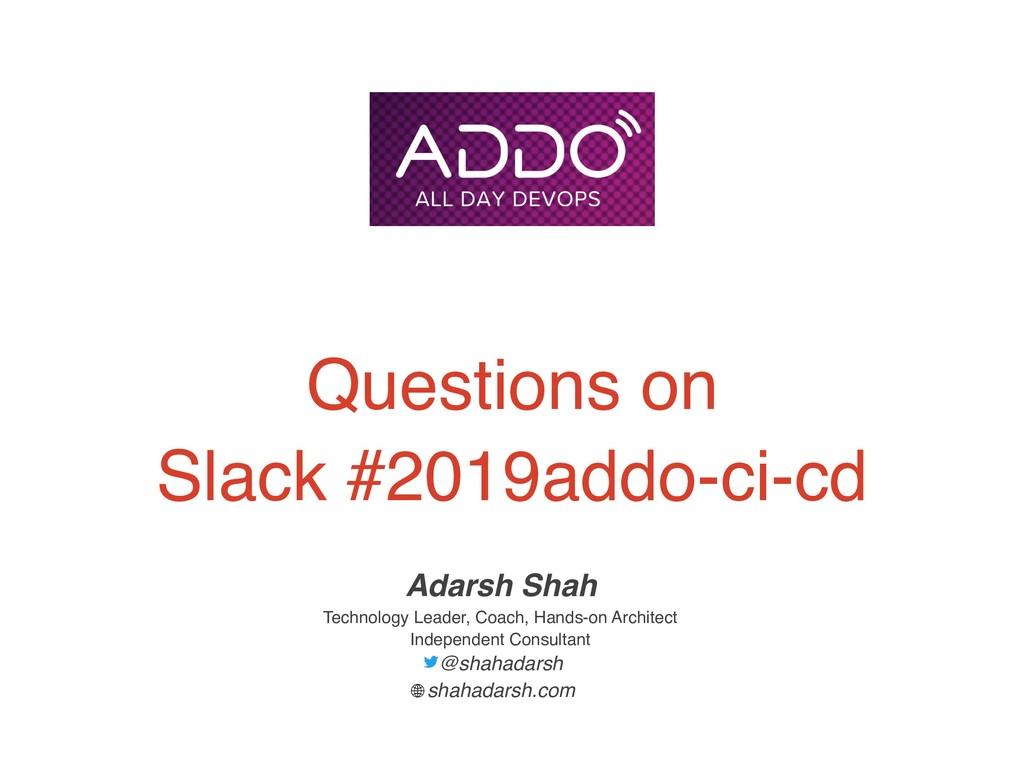 Questions on Slack #2019addo-ci-cd Adarsh Shah ...