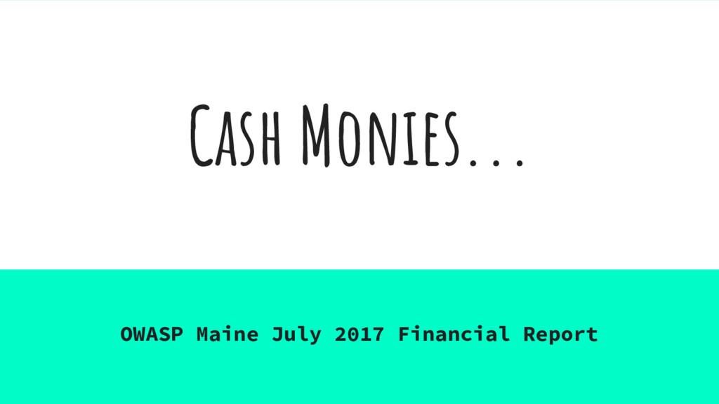 Cash Monies... OWASP Maine July 2017 Financial ...