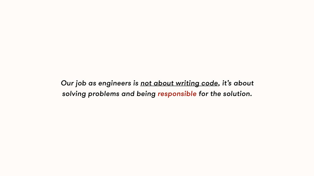 Our job as engineers is not about writing code,...