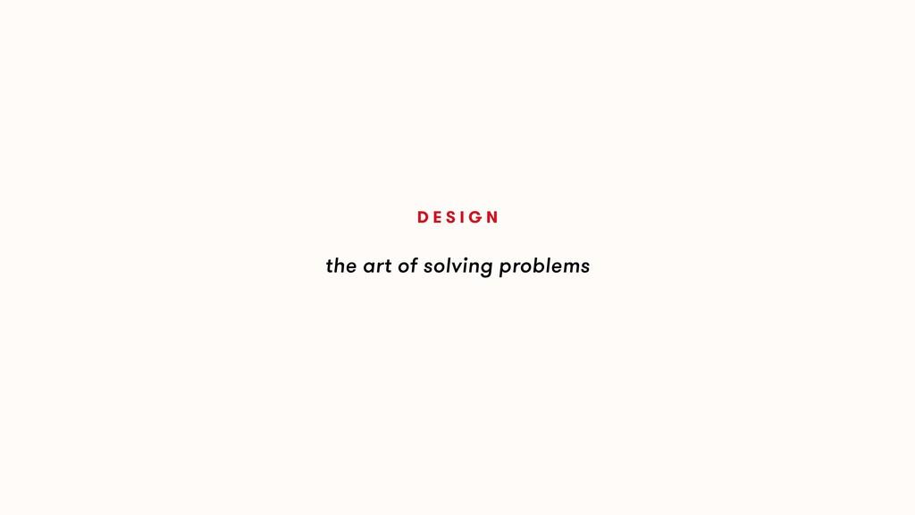 the art of solving problems D E S I G N