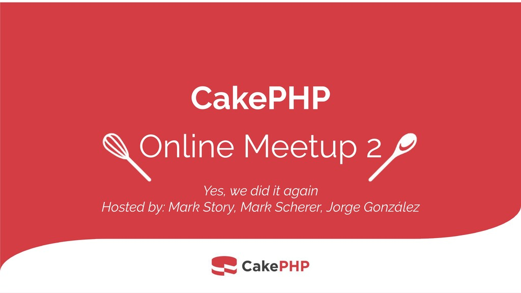 CakePHP Online Meetup 2 Yes, we did it again Ho...