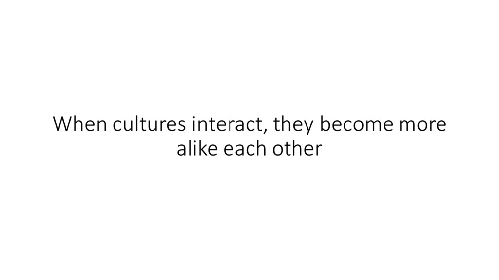 When cultures interact, they become...