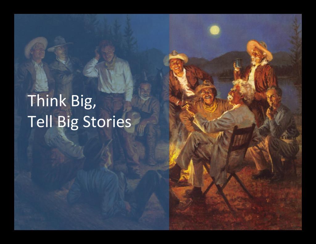 Think Big,  Tell Big Stories
