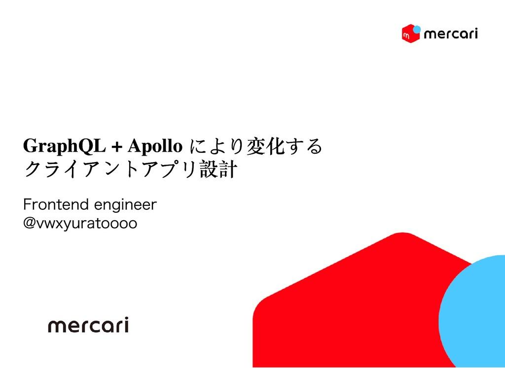 GraphQL + Apollo により変化する GraphQL + Apollo により変化...