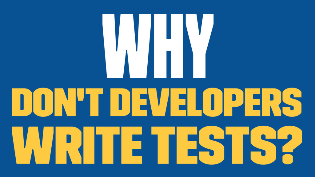 Why don't developers write tests?