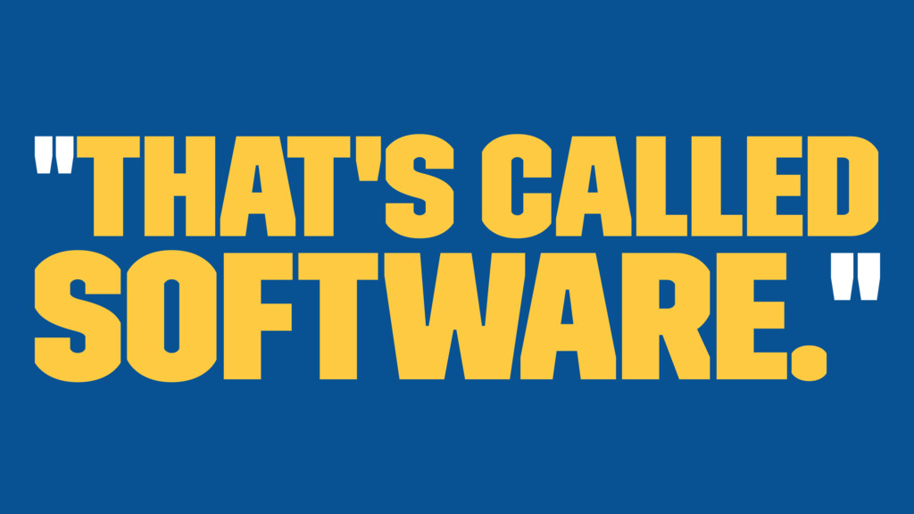 """That's called software."""