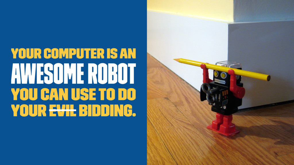 Your computer is an awesome robot you can use t...