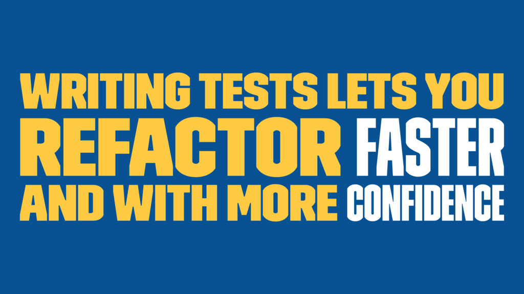 Writing Tests lets you refactor faster and with...