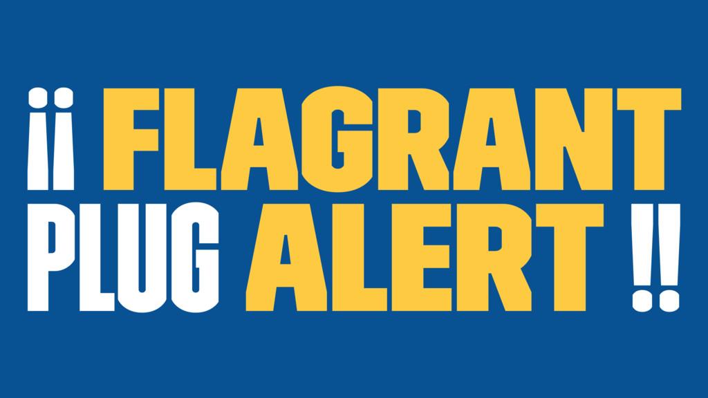 ¡¡ Flagrant plug alert !!