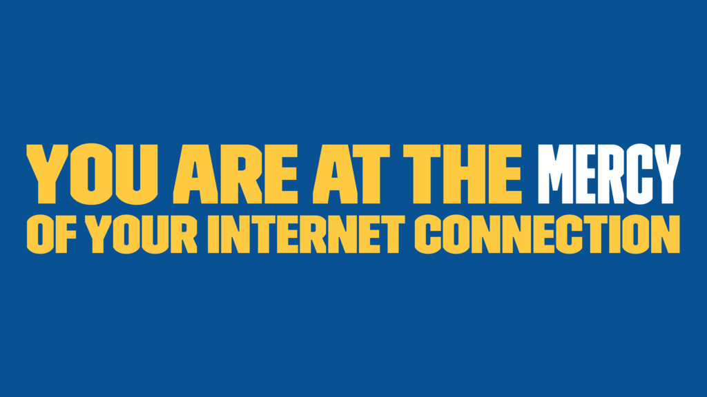 You are at the mercy of your internet connection