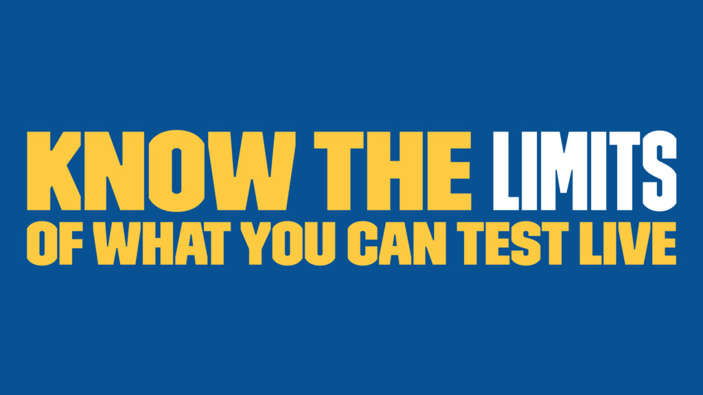 Know the limits of what you can test live