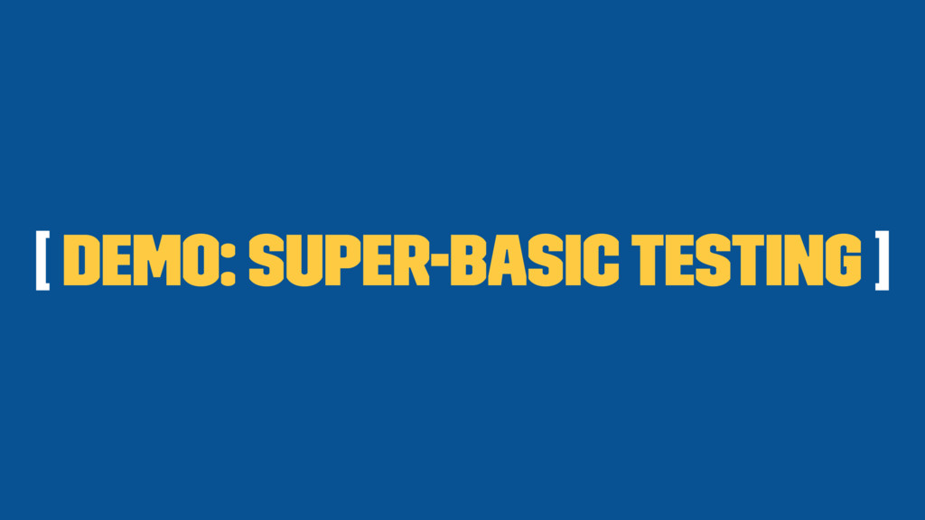 [ Demo: Super-Basic Testing ]